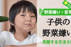 なぜ子供は野菜嫌いなの?苦手な野菜を克服(直す)する方法9選