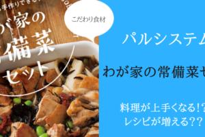 パルシステムのわが家の常備菜セットを口コミレビュー!料理の腕が上がります。