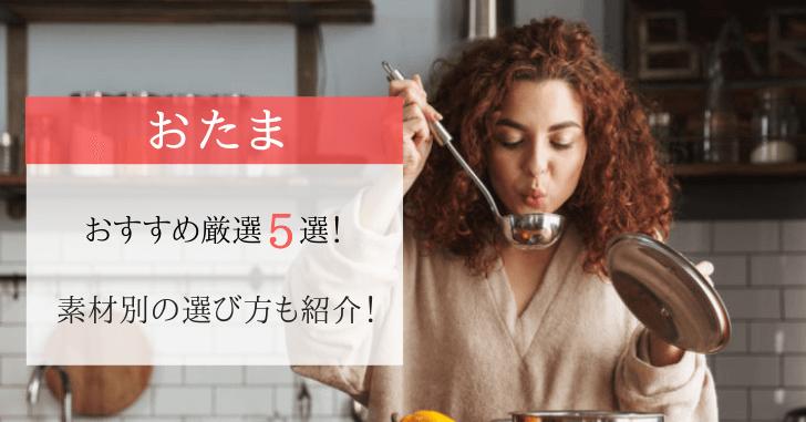 『野菜ソムリエが選ぶ』おたまのおすすめ人気ランキング5選!選び方も紹介!